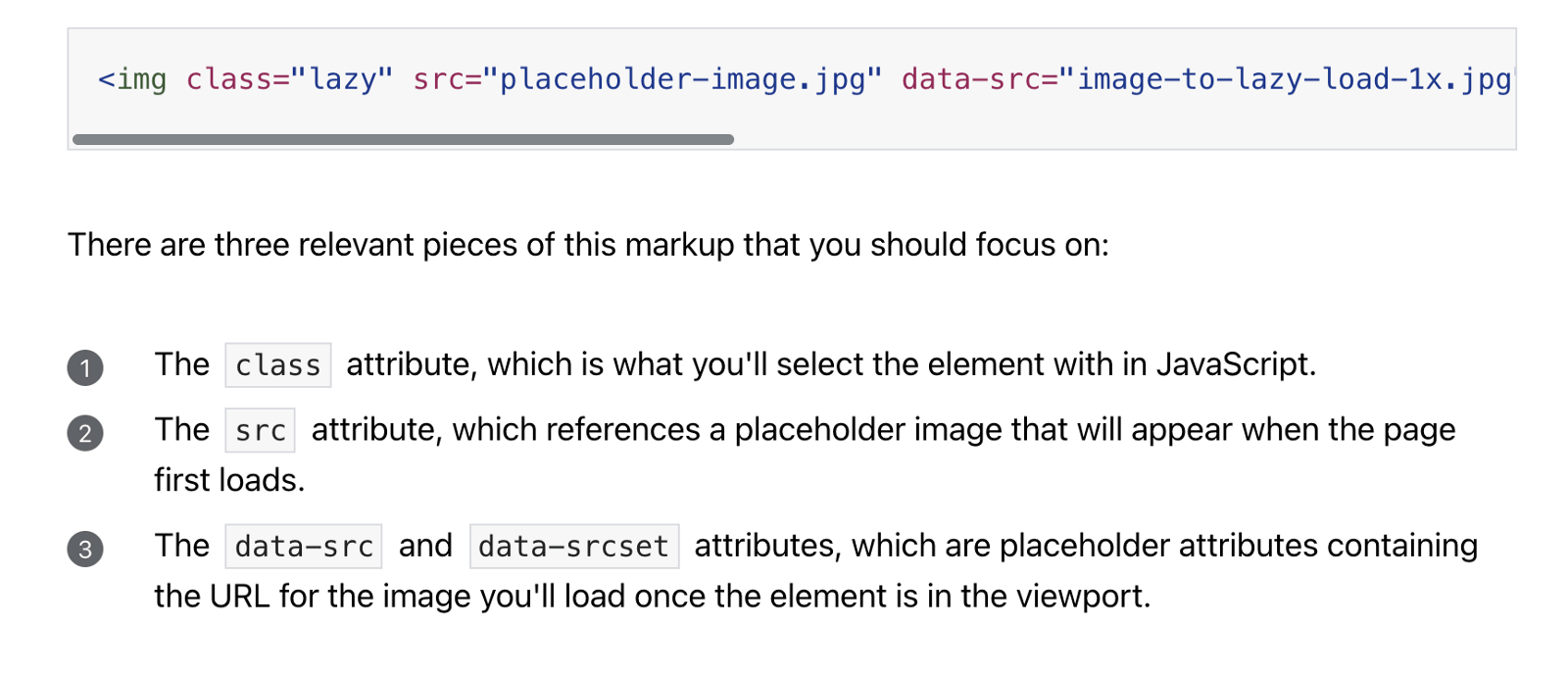 There are three relevant pieces of this markup that you should focus on: 1) The class attribute, which is what you'll select the element with in JavaScript. 2) The src attribute, which references a placeholder image that will appear when the page first loads. 3) The data-src and data-srcset attributes, which are placeholder attributes containing the URL for the image you'll load once the element is in the viewport.