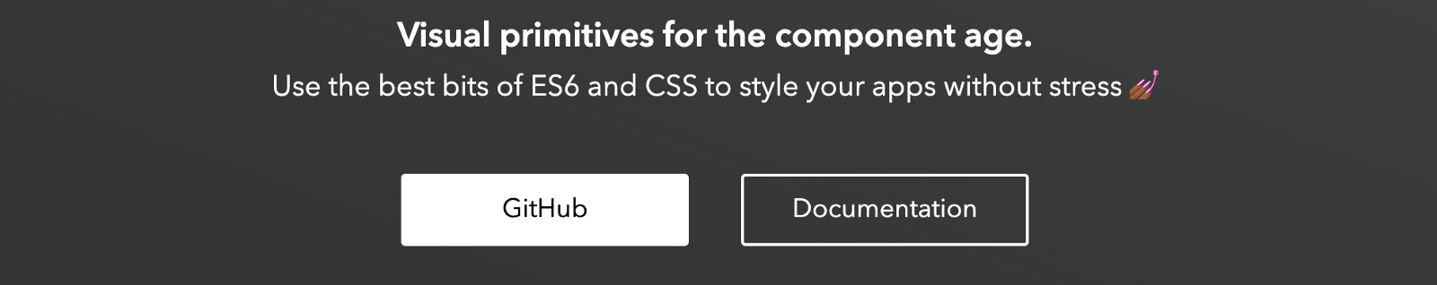 Visual primitives for the component age. Use the best bits of ES6 and CSS to style your app without stres. (nail painting emoji) Buttons: GitHub and Documentation.