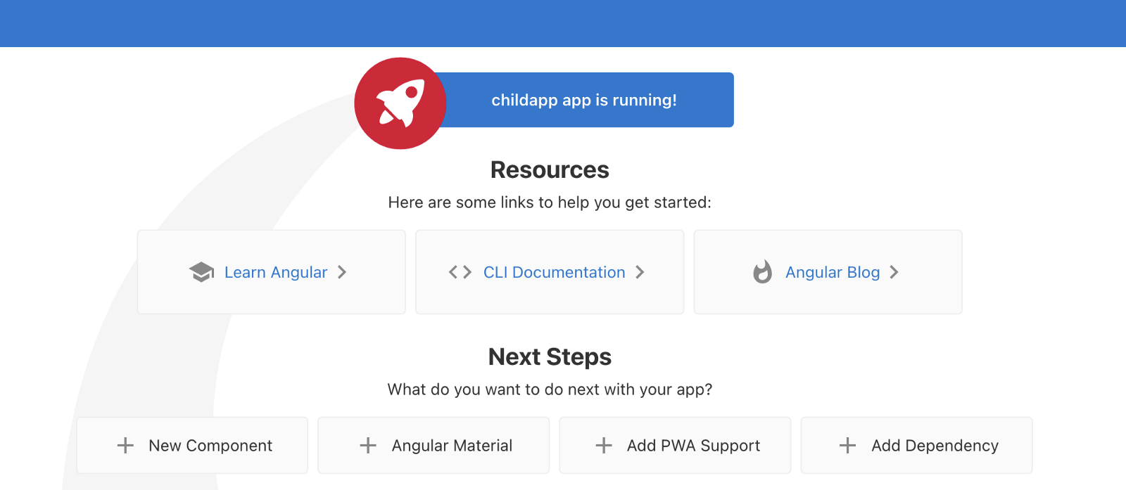 """A banner says,  """"Childapp app is running!"""" Then a heading says,  """"Resources,"""" Here are some links to help you get started: Learn Angular, CLI Documentation, Angular Blog. Another heading:  """"Next Steps"""", What do you want to do with your app? New Component, Angular Material, Add PWA Support, Add Dependency."""