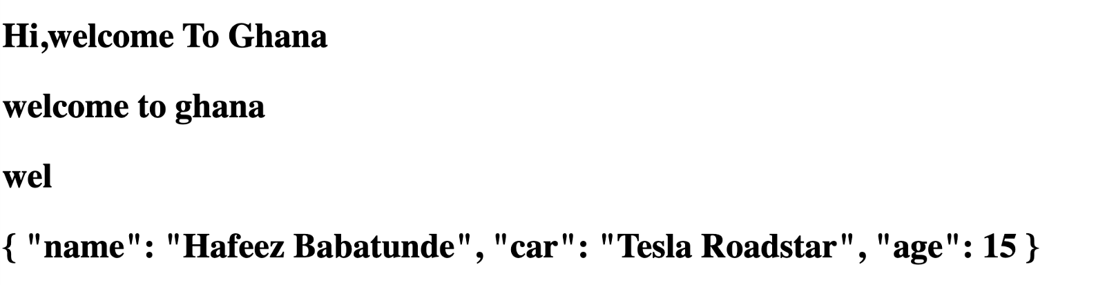 "'Hi,welcome To Ghana'. 'welcome to ghana'. 'wel'. '{ ""name"": ""Hafeez Babatunde"", ""car"": ""Tesla Roadstar"", ""age"": ""15""}.'"