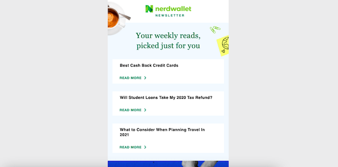 """NerdWallet's newsletter comes in the same design and format every week. The NerdWallet logo is at the top, followed by """"Your weely reads, picked just for you"""", and 3 articles. This newsletter is promoting: Best Cash Back Credit Cards, Will Student Loans Take My 2020 Tax Refund?, and What to Consider When Planning Travel in 2021."""