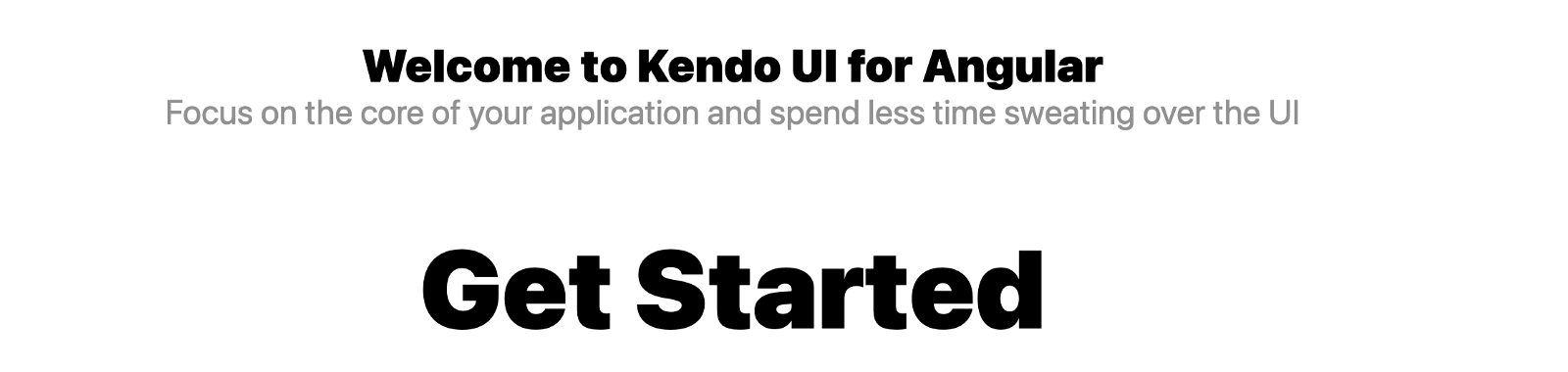 Welcome to Kendo UI for Angular. Focus on the core of your application and spend less time sweating over the UI. Get Started.