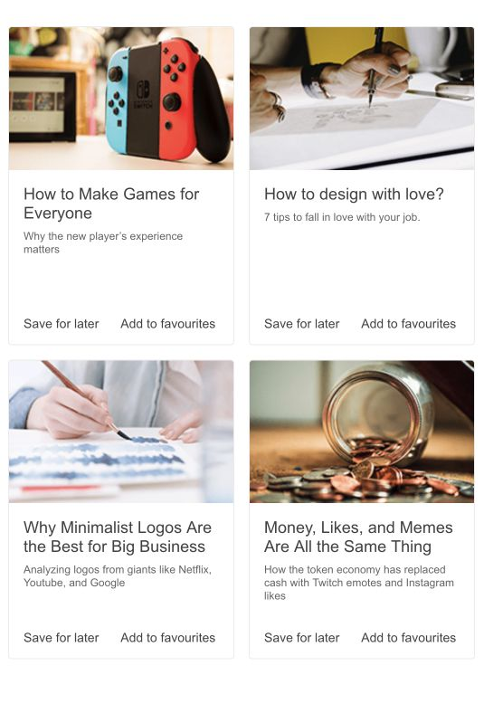 A layout of four tall cards, laid out in two rows and two columns. Each card has a horizontal rectagular image, then a title (How to Make Games for Everyone, How to design with lvoe, Why Minimalist Logos are the Best for Big Businesses, and Money, Likes, and Memes are all the Same Thing), then a subtitle, then options to Save for Later or Add to Favourites.