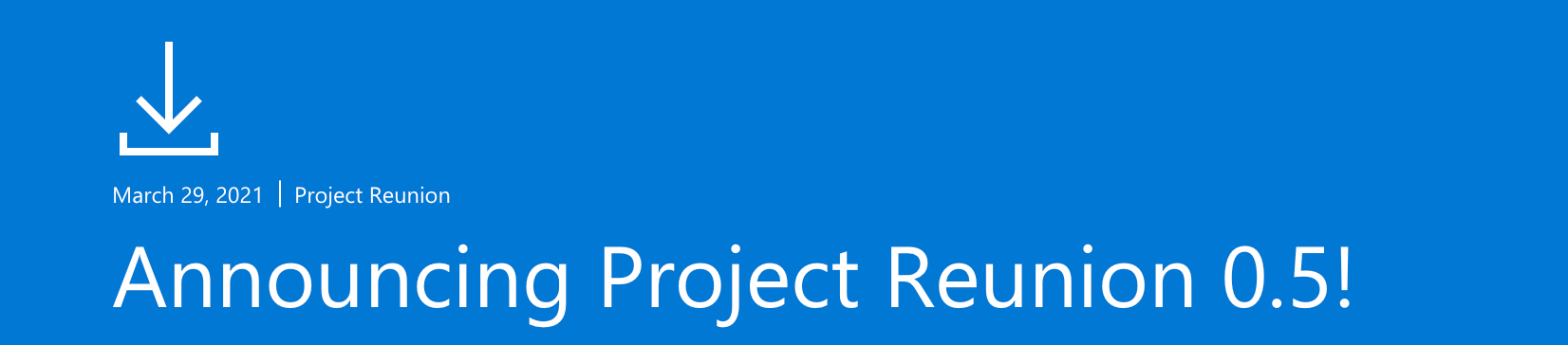 A header bar style graphic dated March 29, 2021 says, 'Announcing Project Reunion 0.5!'